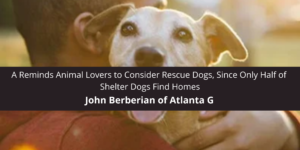 John Berberian of Atlanta GA Reminds Animal Lovers to Consider Rescue Dogs, Since Only Half of Shelter Dogs Find Homes