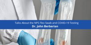 Dr. John Berberian Talks About the NPS Flex Swab and COVID-19 Testing